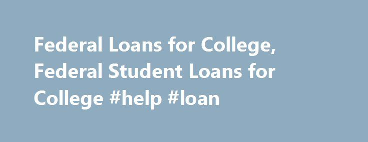 Federal Loans for College, Federal Student Loans for College #help #loan http://loan.remmont.com/federal-loans-for-college-federal-student-loans-for-college-help-loan/  #federal student loans # Federal Loans For College Federal loans for college include a wide array of financial aid programs meant for students who need money to pursue higher education. These programs are funded by the government to help the needy students enroll in college programs regardless of their limited financial…