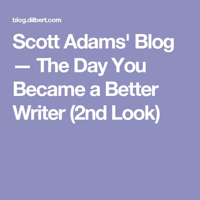 Scott Adams' Blog — The Day You Became a Better Writer (2nd Look)