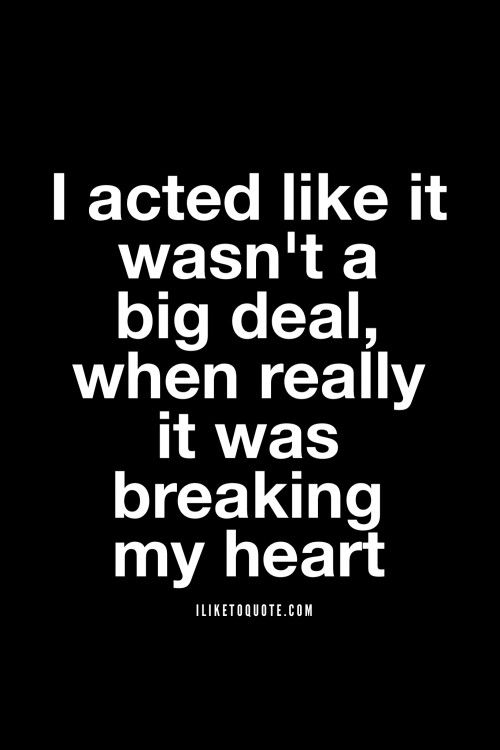 I acted like it wasn't a big deal, when really it was breaking my heart #heartbreak #quotes