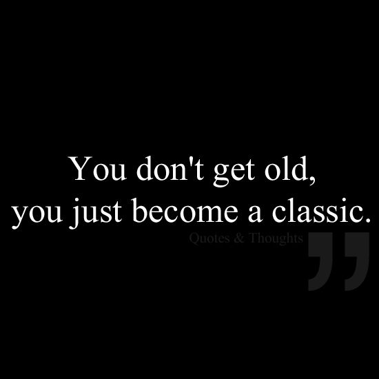 You don't get old, you just become a classic.