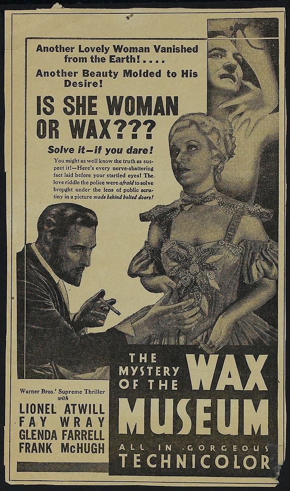 Advert for Mystery of the Wax Museum (1933), directed by Michael Curtiz (Casablanca, Adventures of Robin Hood) and starring Lionel Atwill, and the inimitable Fay Wray.