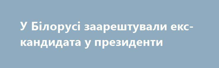 У Білорусі заарештували екс-кандидата у президенти https://www.depo.ua/ukr/svit/u-bilorusi-zaareshtuvali-eks-kandidata-u-prezidenti-20170826628976  Одного з лідерів білоруської опозиції Миколу Статкевича заарештовано на 5 діб