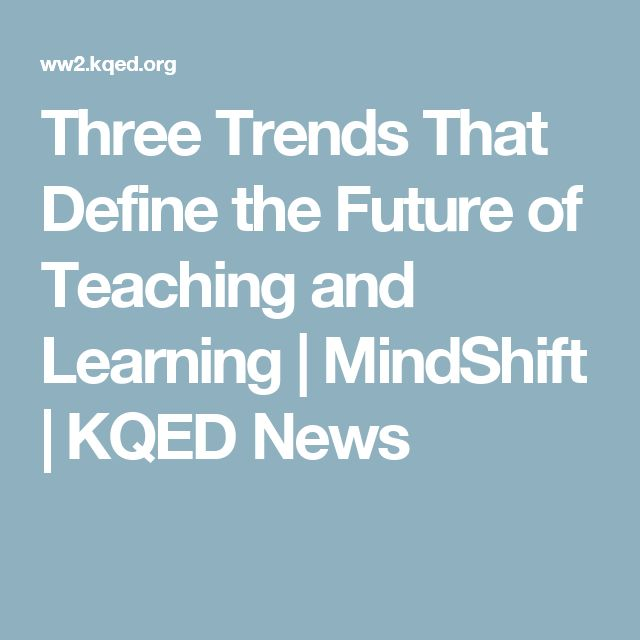 Three Trends That Define the Future of Teaching and Learning | MindShift | KQED News