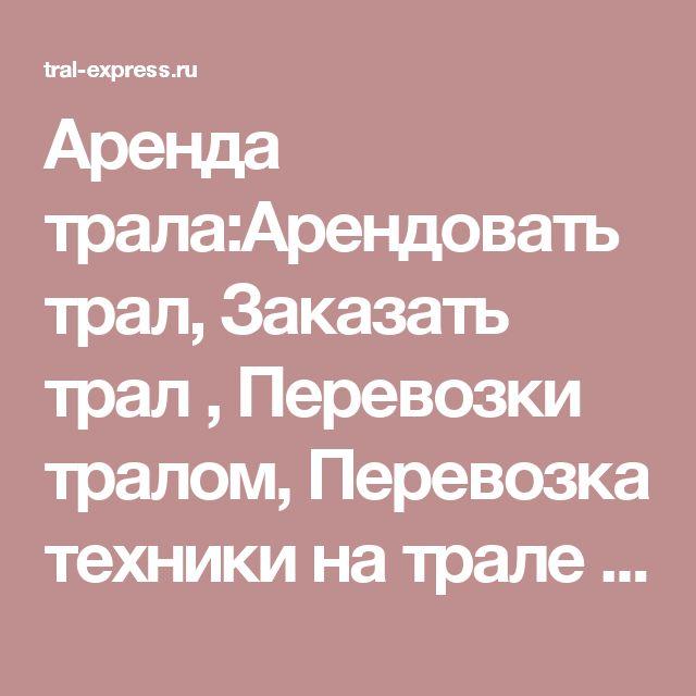 Аренда трала:Арендовать трал,  Заказать трал , Перевозки тралом, Перевозка техники на трале в Санкт-Петербурге (СПБ) и по всей России - ТРАЛ-ЭКСПРЕСС