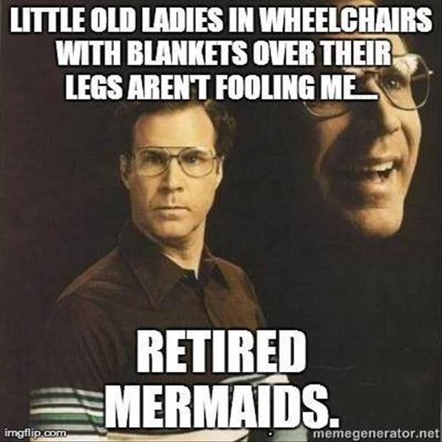 Little old ladies in wheelchairs with blankets over their legs aren't fooling me... Retired Mermaids. LOL