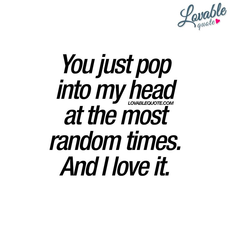 """You just pop into my head at the most random times. And I love it. "" 