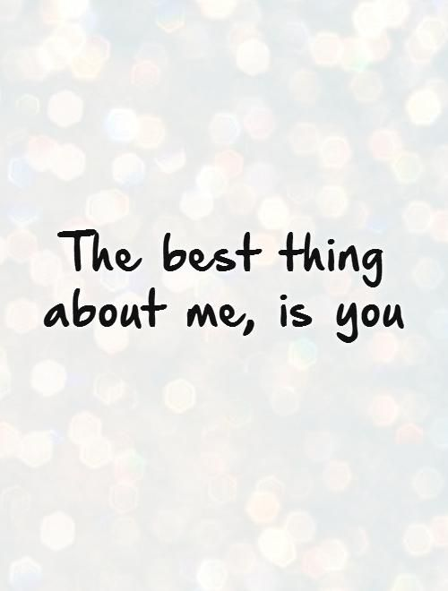 The Best Thing About Me Is You Picture Quotes Quotes