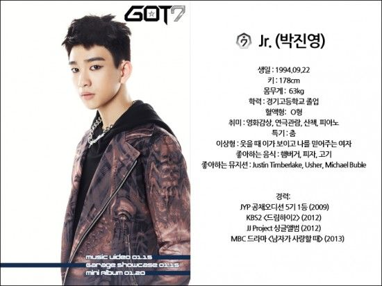 """Name: Jr. (Park Jin Young) Birthday: September 22, 1994 Height: 178 cm (~5'10"""") Weight: 63 kg (~139 lbs) Education: Graduated Kyunggi High School  Blood Type: O Hobbies: watching movies and plays, taking walks, piano Specialty: dancing Ideal Type: a woman whose teeth show when she smiles and trusts me Favorite Foods: hamburger, pizza, meat Favorite Musicians: Justin Timberlake, Usher, Michael Buble"""