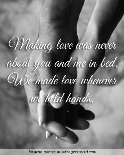 Making love was never about you and me in bed. We made love whenever we held hands.  #bed #hands #held #love #made #making #never #quotes #whenever