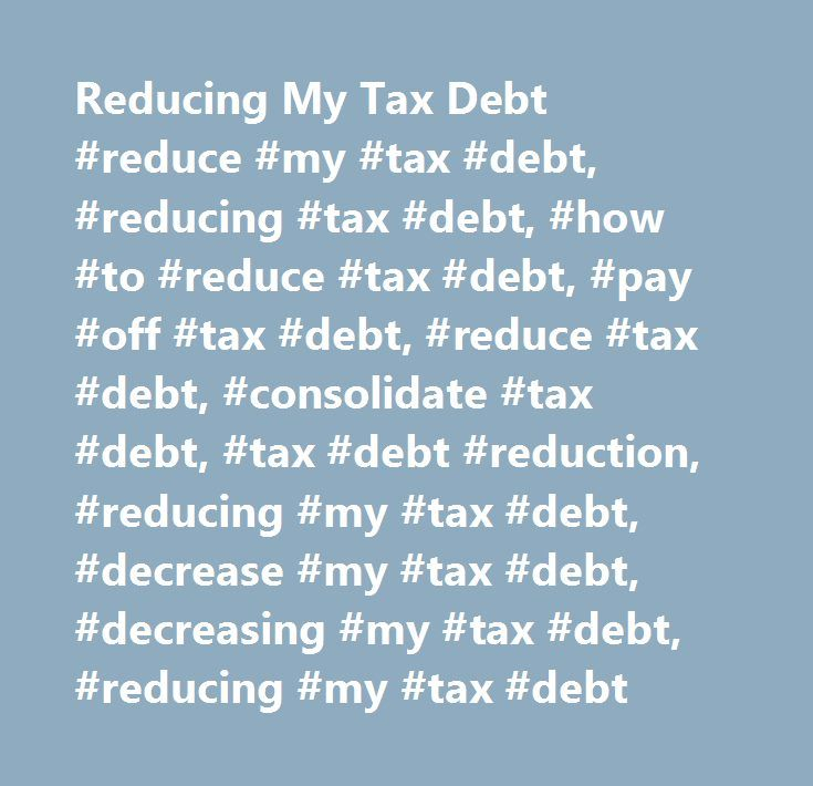 Reducing My Tax Debt #reduce #my #tax #debt, #reducing #tax #debt, #how #to #reduce #tax #debt, #pay #off #tax #debt, #reduce #tax #debt, #consolidate #tax #debt, #tax #debt #reduction, #reducing #my #tax #debt, #decrease #my #tax #debt, #decreasing #my #tax #debt, #reducing #my #tax #debt http://loan-credit.remmont.com/reducing-my-tax-debt-reduce-my-tax-debt-reducing-tax-debt-how-to-reduce-tax-debt-pay-off-tax-debt-reduce-tax-debt-consolidate-tax-debt-tax-debt-reduction-reducing-my/  #…