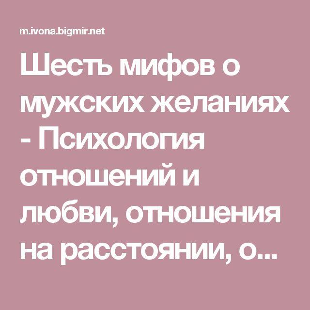 Шесть мифов о мужских желаниях - Психология отношений и любви, отношения на расстоянии, отношения мужчины и женщины - Он и Она - IVONA - bigmir)net - IVONA bigmir)net