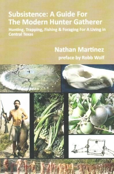 Subsistence: A Guide for the Modern Hunter Gatherer: Hunting, Trapping, Fishing & Foraging for a Living in Centra...