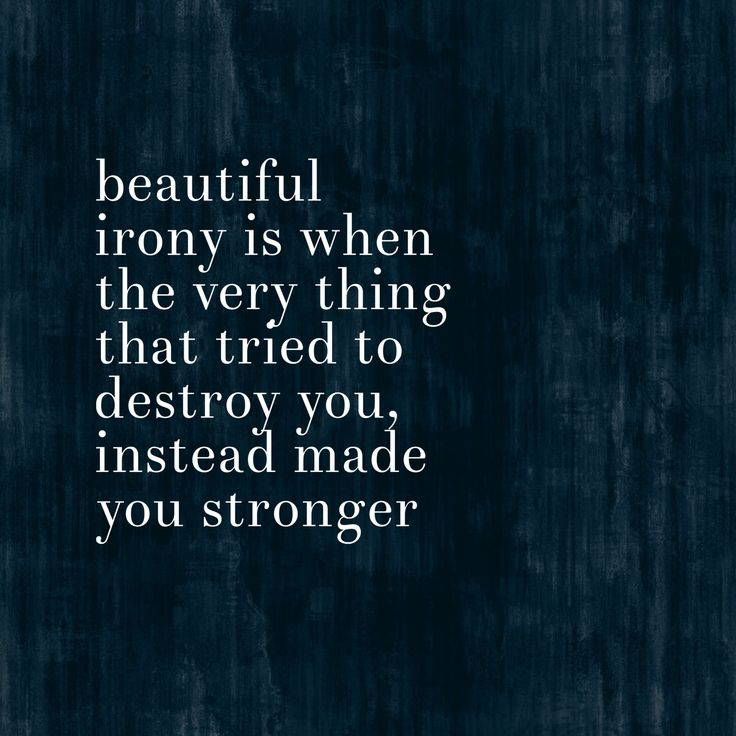 Beautiful irony. Truth quotes. Stronger. Quotes about strength.