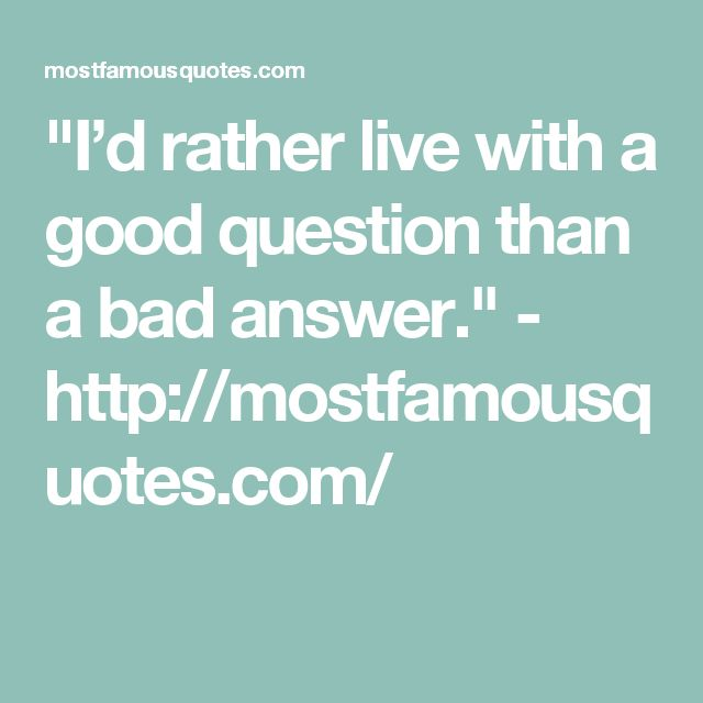 """I'd rather live with a good question than a bad answer."" - http://mostfamousquotes.com/"