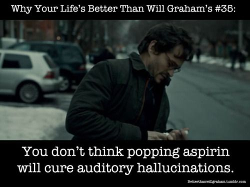 """Hannibal humor, Why Your Life's Better Than Will Graham's   """"You don't think popping aspirin will cure auditory hallucinations."""""""