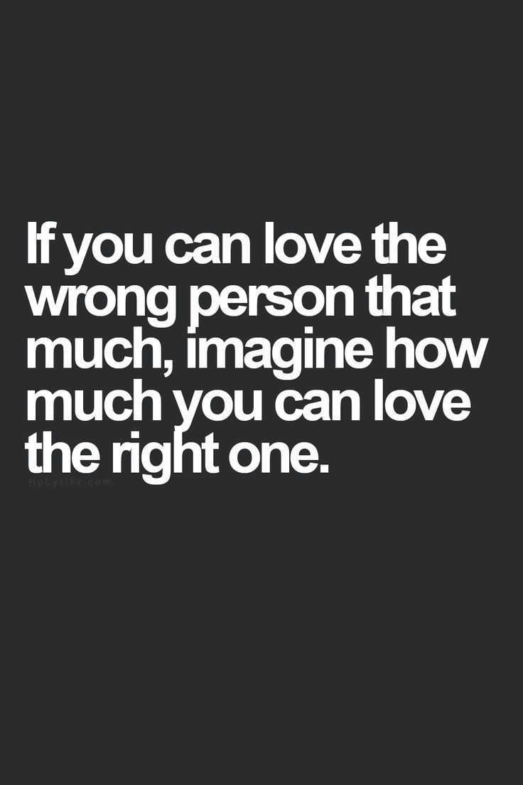 If you can love the wrong person that much imagine how much you can love the right one This is so true and this is why i m so scared of dating because