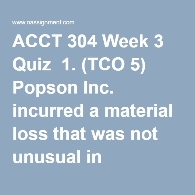 ACCT 304 Week 3 Quiz  1. (TCO 5) Popson Inc. incurred a material loss that was not unusual in character, but was clearly an infrequent occurrence. This loss should be reported as  2. (TCO 5) Provincial Inc. reported the following before-tax income statement items:  Operations income: $600,000Extraordinary loss: $ 100,000  Extraordinary gain: $60,000  Provincial has a 30% income tax rate.  Provincial would report the following amount of income tax expense as a separate item in the income…
