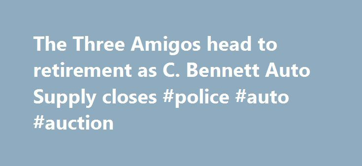 The Three Amigos head to retirement as C. Bennett Auto Supply closes #police #auto #auction http://philippines.remmont.com/the-three-amigos-head-to-retirement-as-c-bennett-auto-supply-closes-police-auto-auction/  #bennett auto supply # The Three Amigos head to retirement as C. Bennett Auto Supply closes after 54 years They call themselves The Three Amigos. They have been riding together for a half-century, and though they are now heading directly toward the sunset, they re not wistful. This…