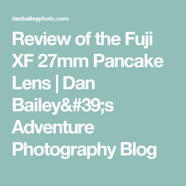 Review of the Fuji XF 27mm Pancake Lens   Dan Bailey's Adventure Photography Blog