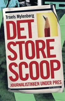 Det store scoop - journalistikken under pres af Troels Mylenberg