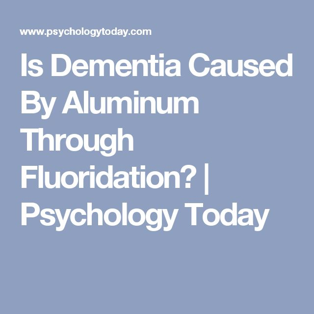 Is Dementia Caused By Aluminum Through Fluoridation?   Psychology Today