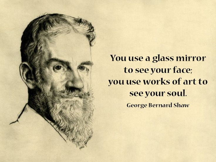 """You use a glass mirror to see your face; you use works of art to see your soul."" George Bernard Shaw"