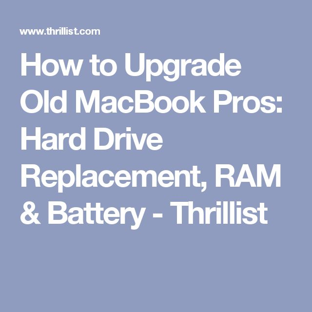 How to Upgrade Old MacBook Pros: Hard Drive Replacement, RAM & Battery - Thrillist