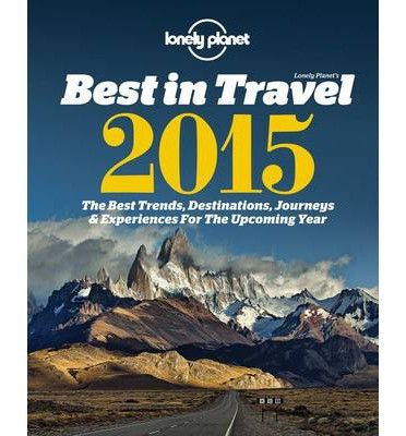 Lonely Planet's Best in Travel 2015 : The Best Trends, Destinations, Journeys & Experiences for the Year Ahead