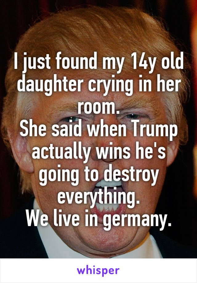I just found my 14y old daughter crying in her room. She said when Trump actually wins he's going to destroy everything. We live in germany.
