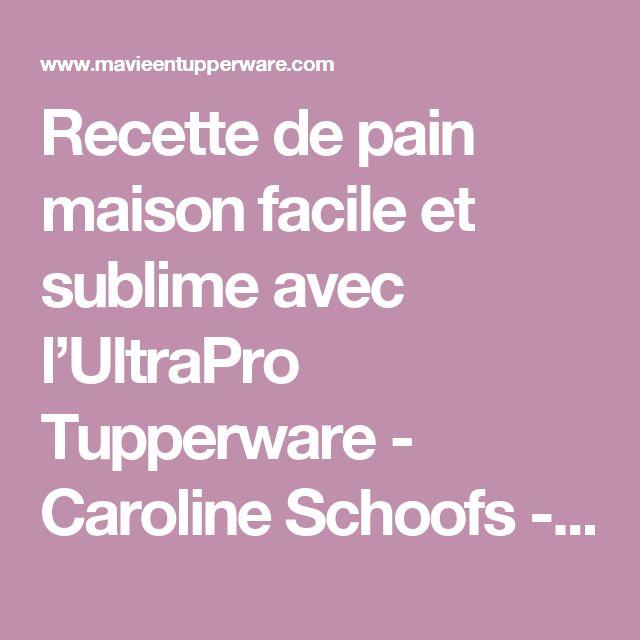 Recette de pain maison facile et sublime avec l'UltraPro Tupperware - Caroline Schoofs - Ma vie en Tupperware