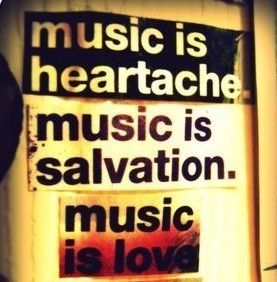 Music is heartache. Music is salvation. Music is love.