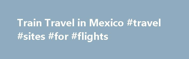 Train Travel in Mexico #travel #sites #for #flights http://travel.remmont.com/train-travel-in-mexico-travel-sites-for-flights/  #travel to mexico # Related Articles Before its government made cuts several years ago that all but shut down the system, Mexico had a national rail network. Today, in addition to three scheduled train services throughout the country, travelers in Mexico can purchase tickets on private charter trains as well as inter-city rail services in […]The post Train Travel in…