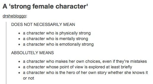 "Guys, stop letting 'strong' confuse you. It's just put there to differentiate from the normalcy of poorly written female characters. A female character who is physically strong can be 'weak' if that's her only defining trait. Too often people confuse a masculine female with ""strong"" which is entirely counterproductive."