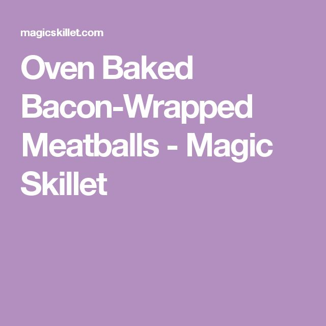 Oven Baked Bacon-Wrapped Meatballs - Magic Skillet