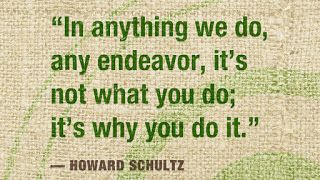 In anything we do, any endeavor, it's not what you do; it's why you do it. ~ Howard Schultz