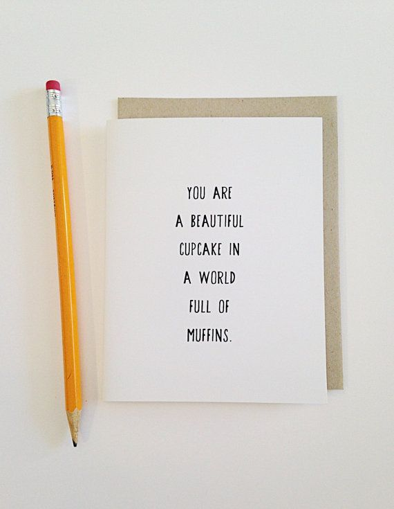 You are a beautiful cupcake in a world full of muffins- blank inside    This is a loveable and slighty snarky card. It is blank inside so you