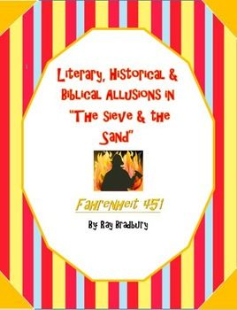 """Fahrenheit 451 is full of literary, historical and biblical allusions. Understanding the purpose of these allusions in the novel will dramatically increase your students understanding of Bradbury's ultimate theme.  This product includes a packet which asks your students to analyze 12 allusions in Part II of Fahrenheit 451, """"The Sieve & the Sand."""""""