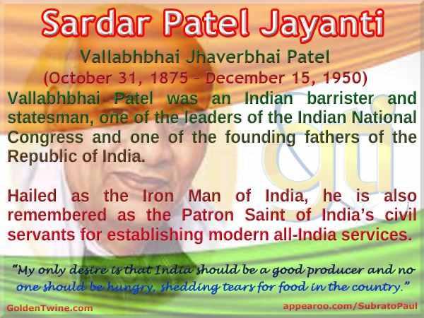 Sardar Patel Jayanti. Vallabhbhai Jhaverbhai Patel (October 31, 1875 – December 15, 1950)  Vallabhbhai Patel was an Indian barrister and statesman, one of the leaders of the Indian National Congress and one of the founding fathers of the Republic of India.   Hailed as the Iron Man of India, he is also remembered as the Patron Saint of India's civil servants for establishing modern all-India services. [Graphic Design: GoldenTwine Graphic http://www.goldentwine.com/ind.htm]