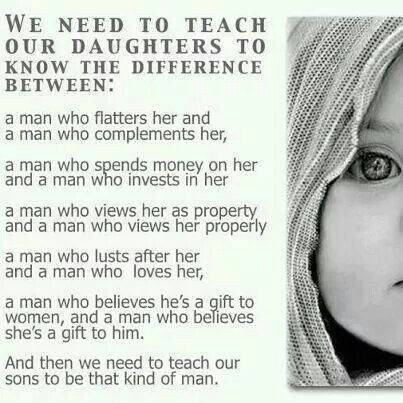 Teach your daughters what to look for in a man... Teach your sons how to be that man