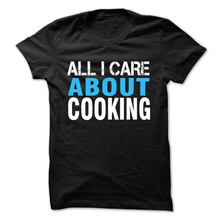 All i care about cooking T Shirts, Hoodies, Sweatshirts - #funny t shirt #vintage t shirt. I WANT THIS => https://www.sunfrog.com/LifeStyle/All-i-care-about-cooking.html?60505