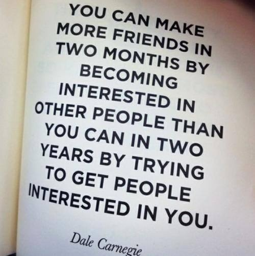 You can make more friends in 2 months by becoming interested in other people than you can in 2 years by trying to get people interested in you.  -Dale Carnegie