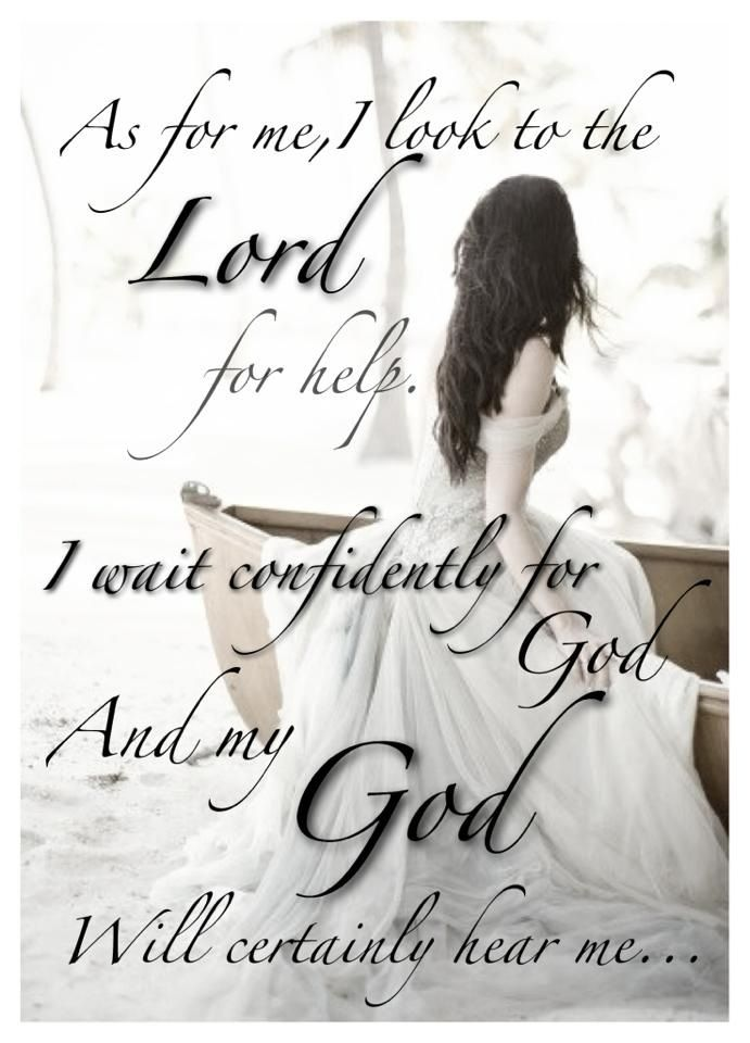 As for me, I look to the Lord for help. I wait confidently for God, and my God will certainly hear me... Micah 7:7