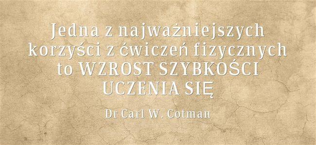 Jedna z najważniejszych korzyści z ćwiczeń fizycznych to WZROST SZYBKOŚCI UCZENIA SIĘ Dr Carl W. Cotman http://www.youtube.com/watch?v=bSK8Htasgow