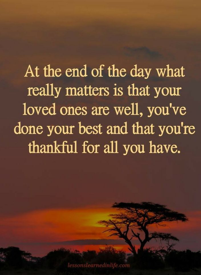 Quotes At the end of the day what really matters is that your loved ones are well, you've done your best and that you're thankful for all you have.