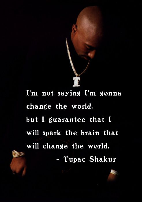 """""""I'm not saying I'm gonna change the world, but I guarantee that I will spark the brain that will change the world."""" ~Tupac Shakur"""