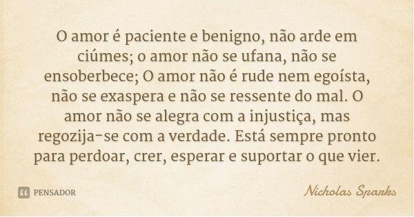 O amor é paciente e benigno, não arde em ciúmes; o amor não se ufana, não se ensoberbece; O amor não é rude nem egoísta, não se exaspera e não se ressente do mal. O amor não se alegra com a... — Nicholas Sparks