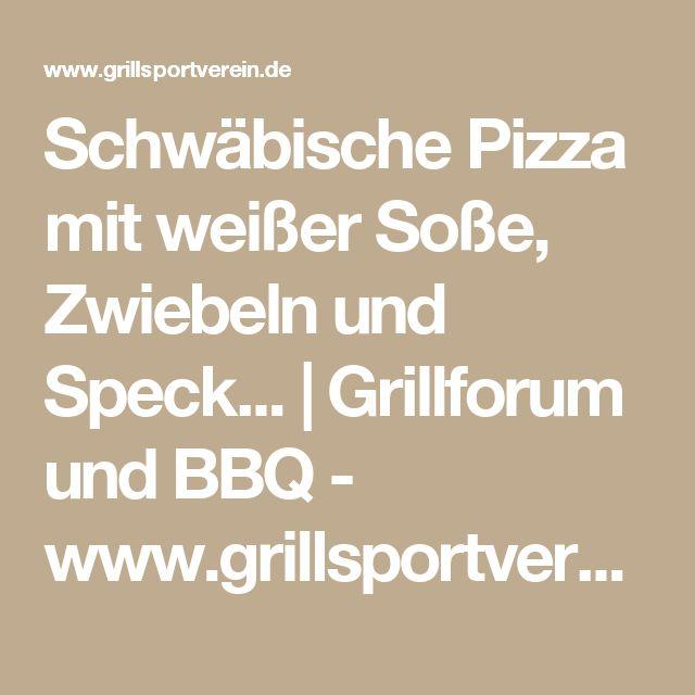 Schwäbische Pizza mit weißer Soße, Zwiebeln und Speck... | Grillforum und BBQ - www.grillsportverein.de