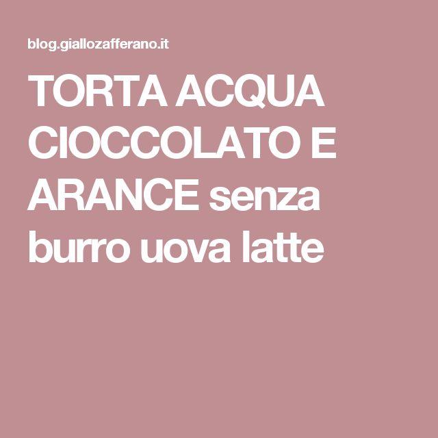 TORTA ACQUA CIOCCOLATO E ARANCE senza burro uova latte