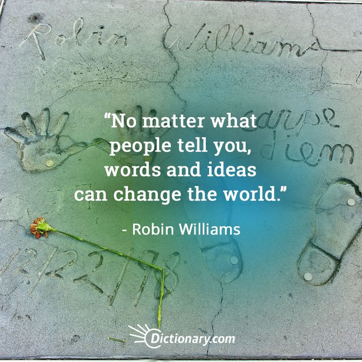 No matter what people tell you, words and ideas can change the world. - Robin Williams, Dead Poets Society More quotes: