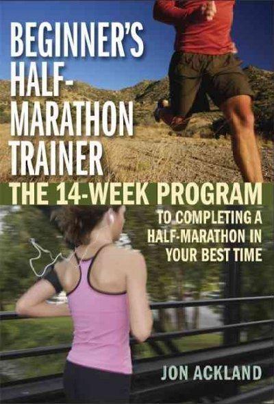 Beginner's Half-Marathon Trainer: The 14-week Program to Completing a Half-marathon in Your Best Time